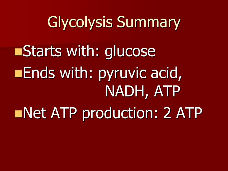 Glycolysis Summary Starts with: glucose. Ends with: pyruvic acid, NADH, ATP.