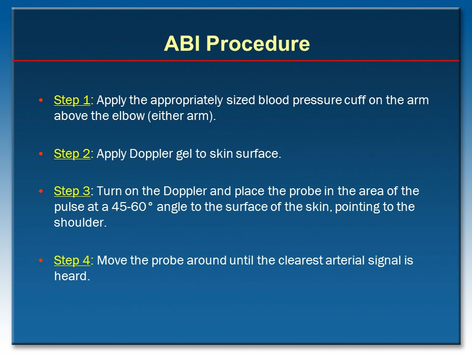 ABI Procedure Step 1: Apply the appropriately sized blood pressure cuff on the arm above the elbow (either arm).