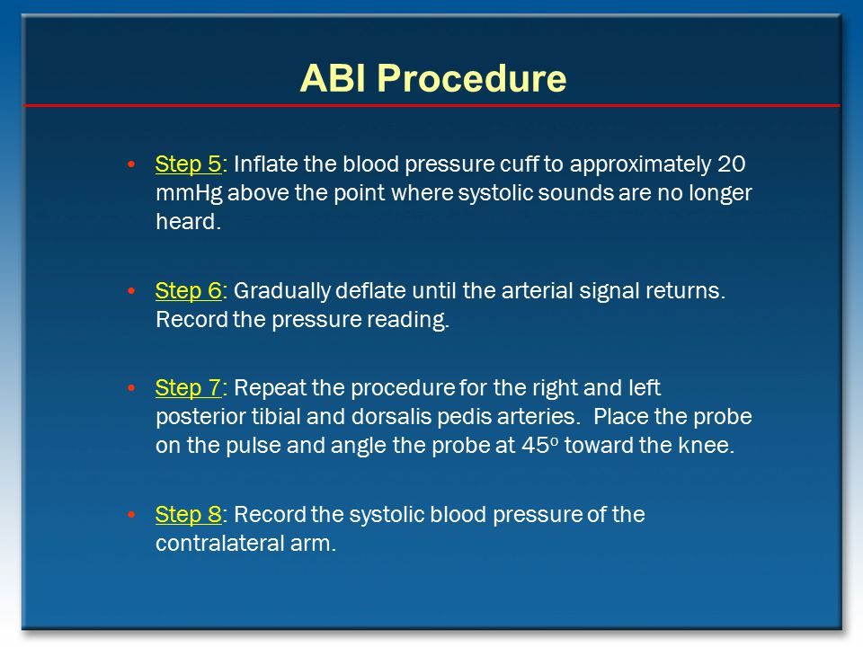 ABI Procedure Step 5: Inflate the blood pressure cuff to approximately 20 mmHg above the point where systolic sounds are no longer heard.