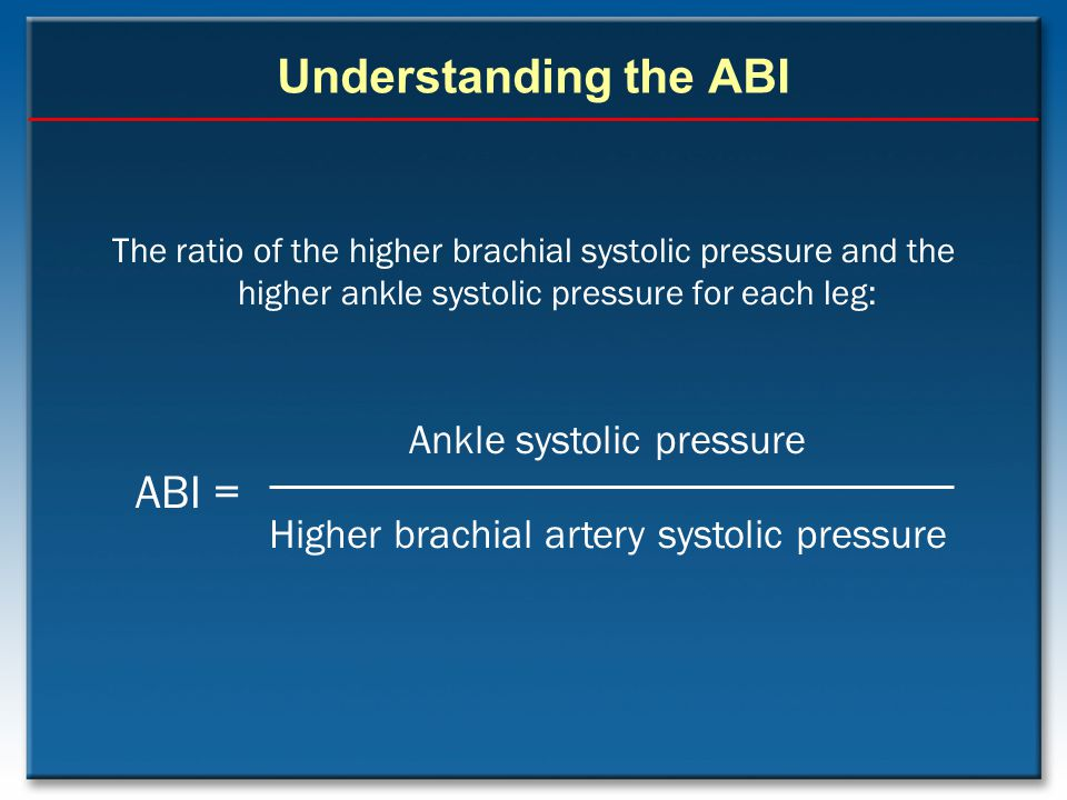 Understanding the ABI ABI = Ankle systolic pressure