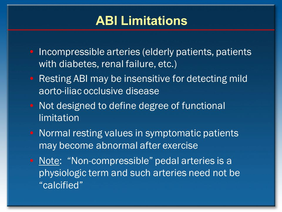 ABI Limitations Incompressible arteries (elderly patients, patients with diabetes, renal failure, etc.)