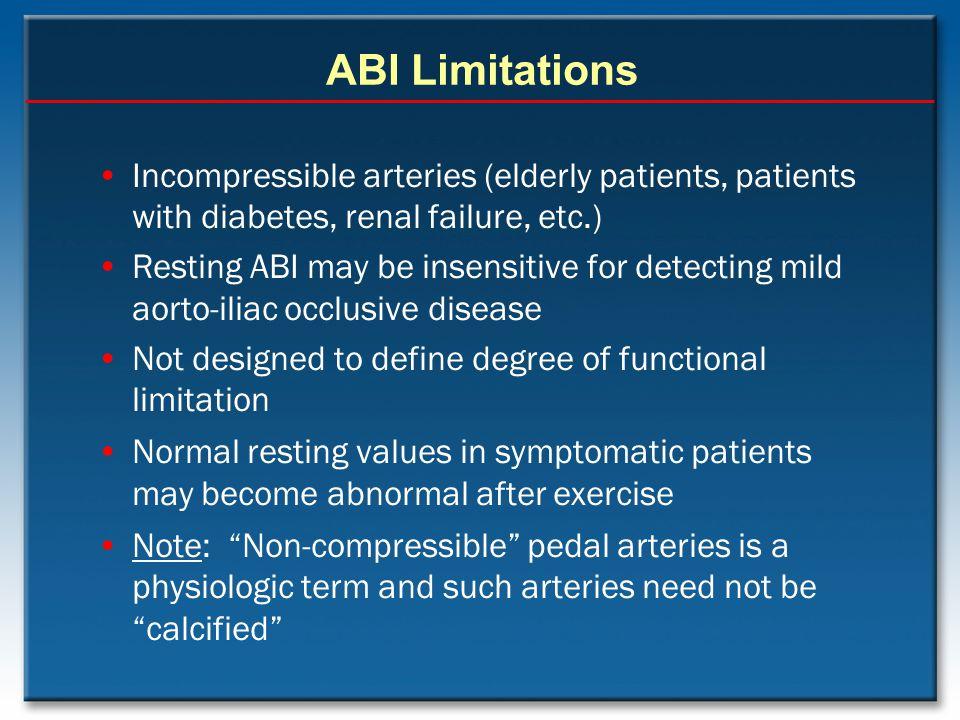 ABI Limitations Incompressible arteries (elderly patients, patients with diabetes, renal failure, etc.)