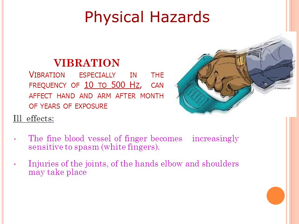Physical Hazards VIBRATION Vibration especially in the frequency of 10 to 500 Hz, can affect hand and arm after month of years of exposure.
