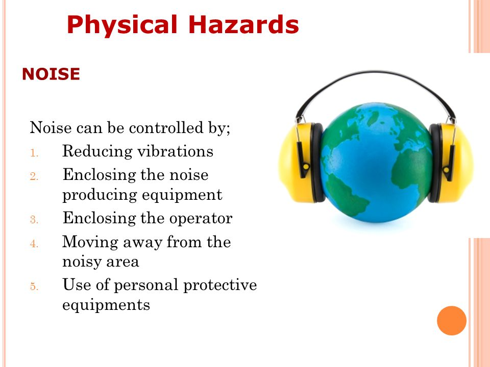 Physical Hazards NOISE Noise can be controlled by; Reducing vibrations