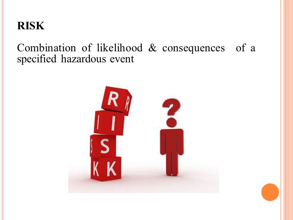 RISK Combination of likelihood & consequences of a specified hazardous event