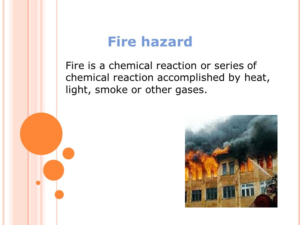 Fire hazard Fire is a chemical reaction or series of chemical reaction accomplished by heat, light, smoke or other gases.