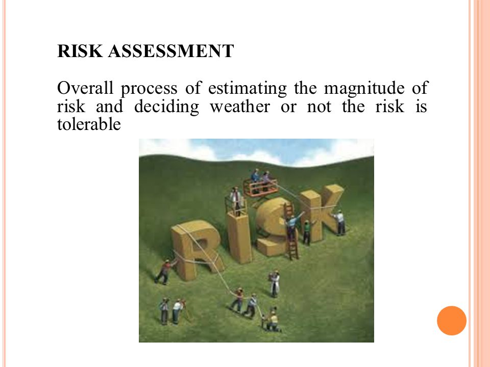 RISK ASSESSMENT Overall process of estimating the magnitude of risk and deciding weather or not the risk is tolerable.