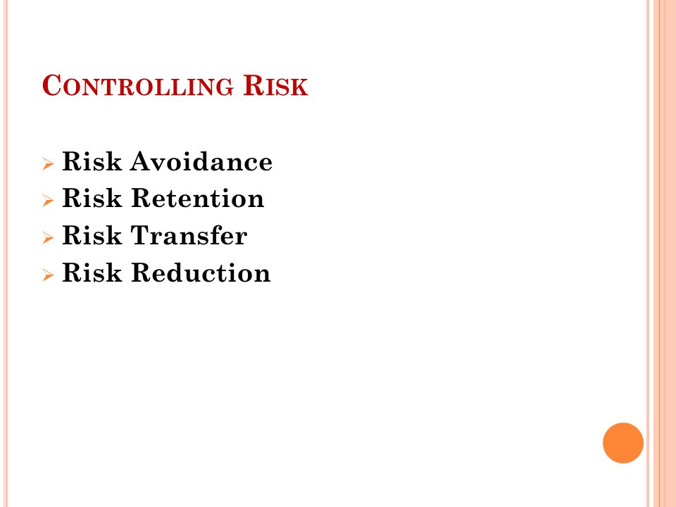 Controlling Risk Risk Avoidance Risk Retention Risk Transfer