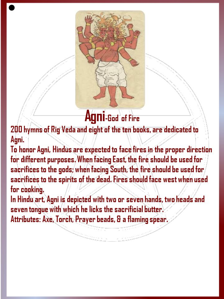 Agni-God of Fire 200 hymns of Rig Veda and eight of the ten books, are dedicated to Agni.