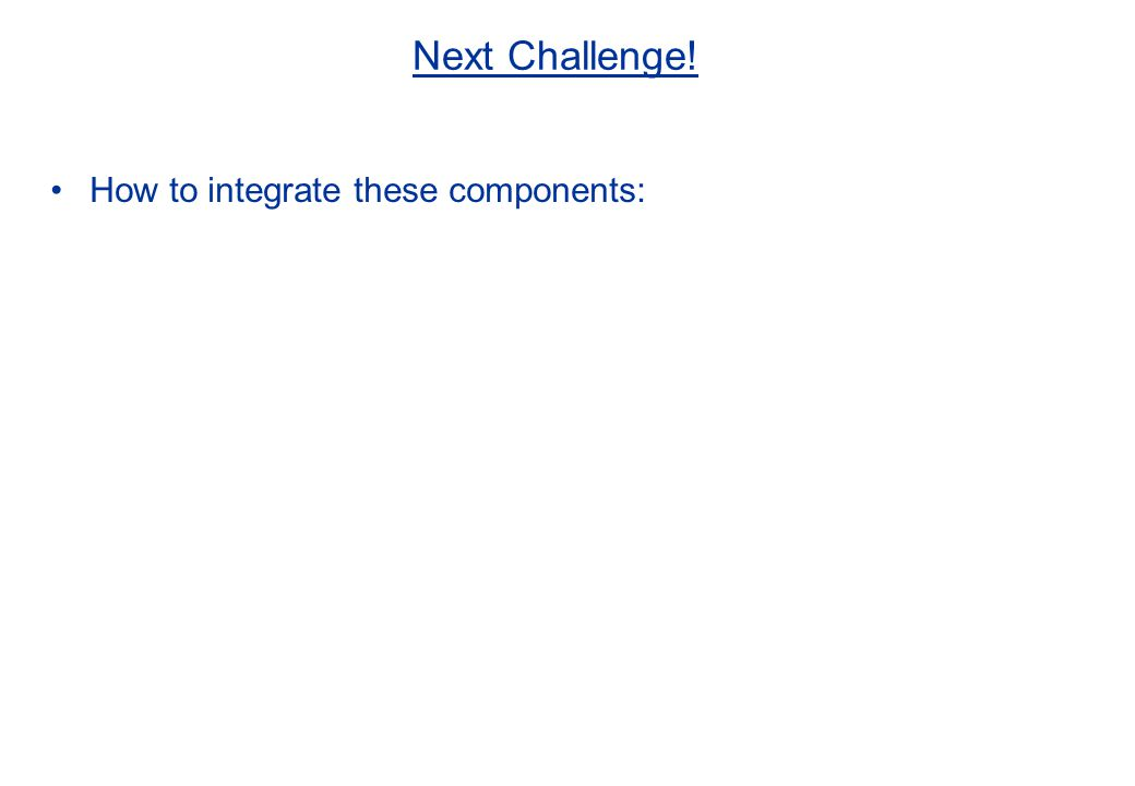 Next Challenge! How to integrate these components: