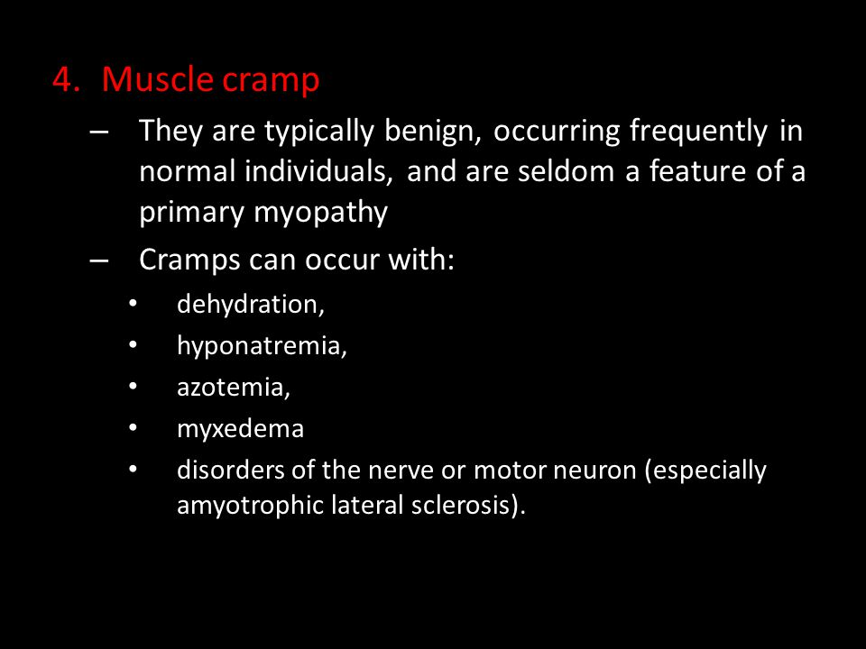 Muscle cramp They are typically benign, occurring frequently in normal individuals, and are seldom a feature of a primary myopathy.