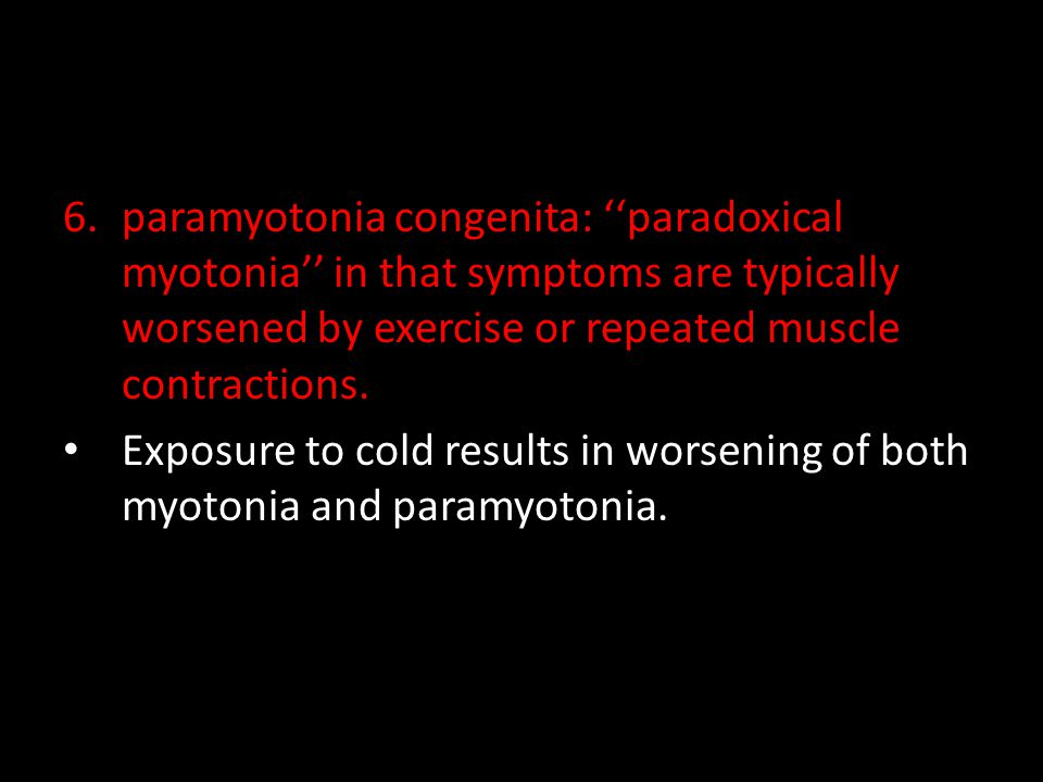 paramyotonia congenita: ''paradoxical myotonia'' in that symptoms are typically worsened by exercise or repeated muscle contractions.