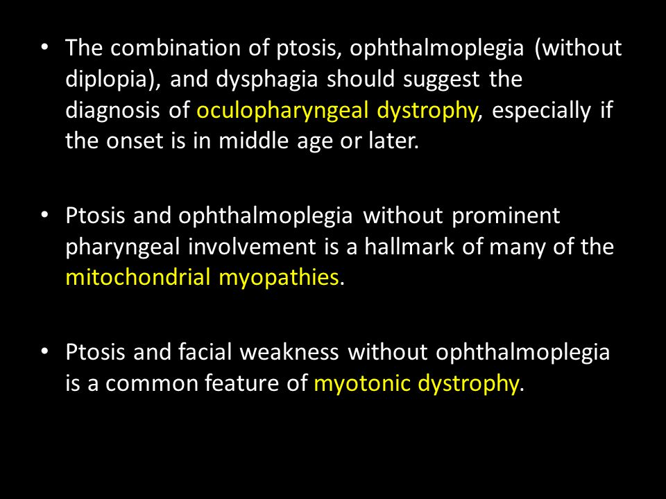 The combination of ptosis, ophthalmoplegia (without diplopia), and dysphagia should suggest the diagnosis of oculopharyngeal dystrophy, especially if the onset is in middle age or later.