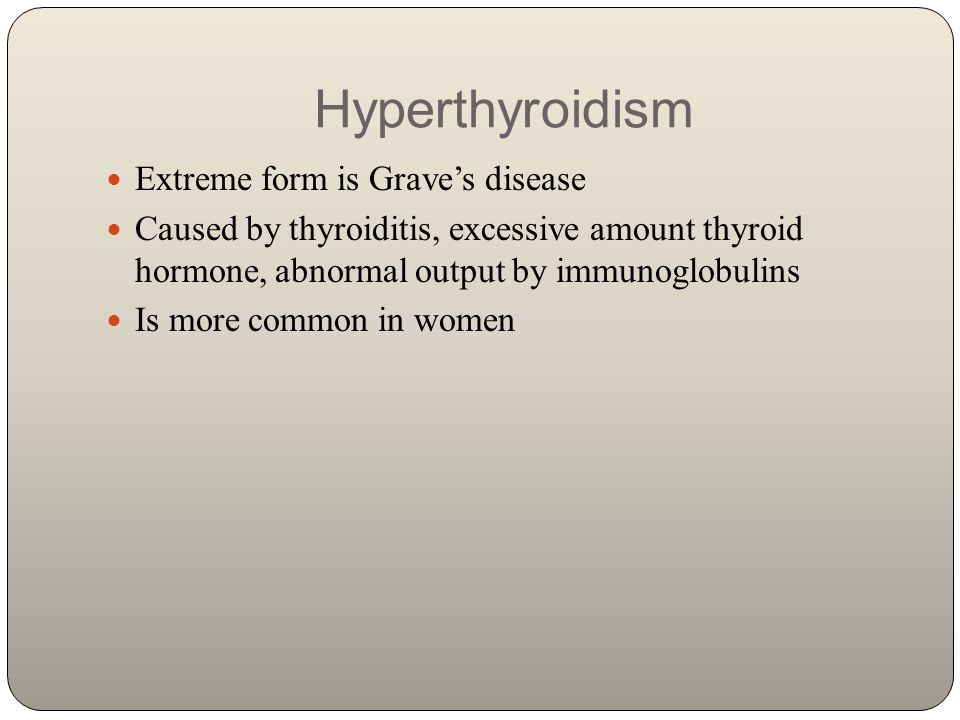Hyperthyroidism Extreme form is Grave's disease