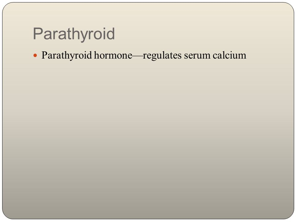 Parathyroid Parathyroid hormone—regulates serum calcium