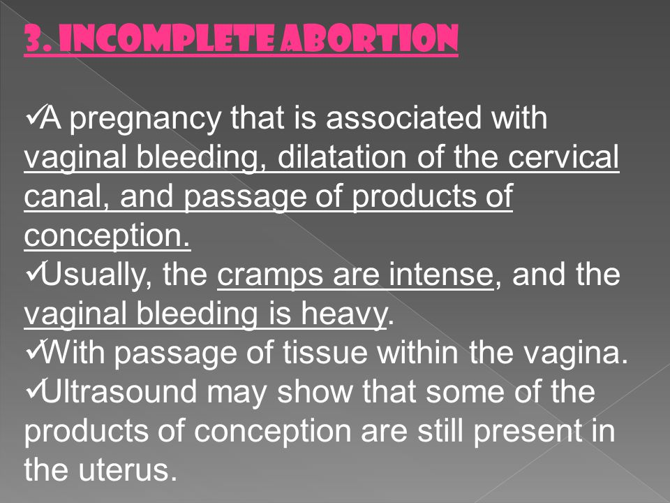 3. Incomplete Abortion A pregnancy that is associated with vaginal bleeding, dilatation of the cervical canal, and passage of products of conception.