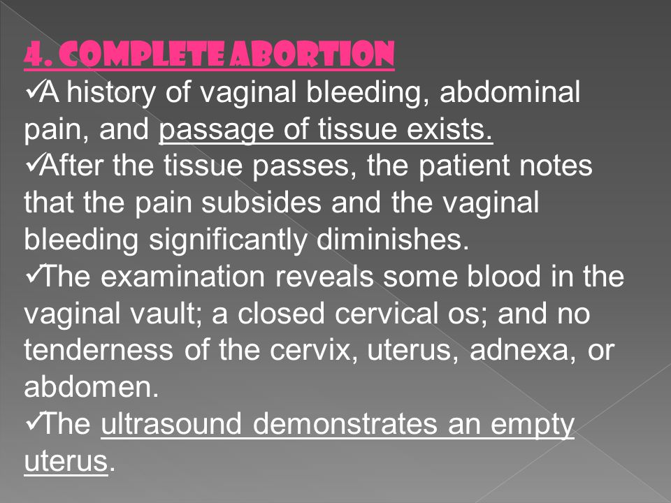 4. Complete Abortion A history of vaginal bleeding, abdominal pain, and passage of tissue exists.