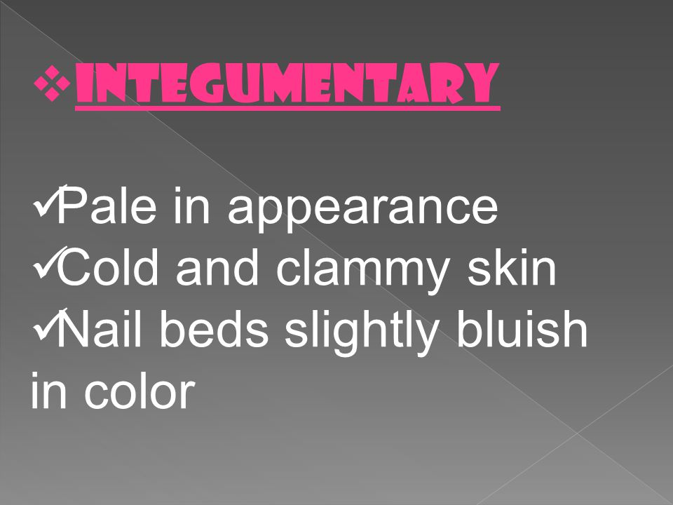 INTEGUMENTARY Pale in appearance Cold and clammy skin Nail beds slightly bluish in color