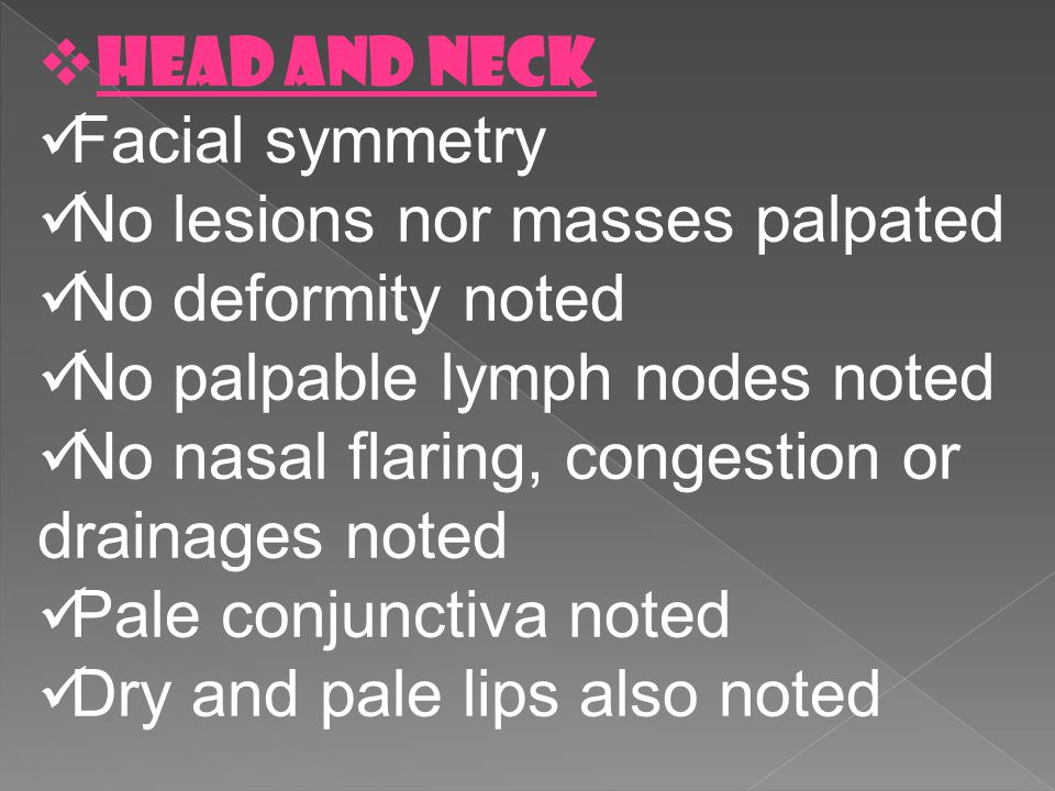 HEAD AND NECK Facial symmetry. No lesions nor masses palpated. No deformity noted. No palpable lymph nodes noted.
