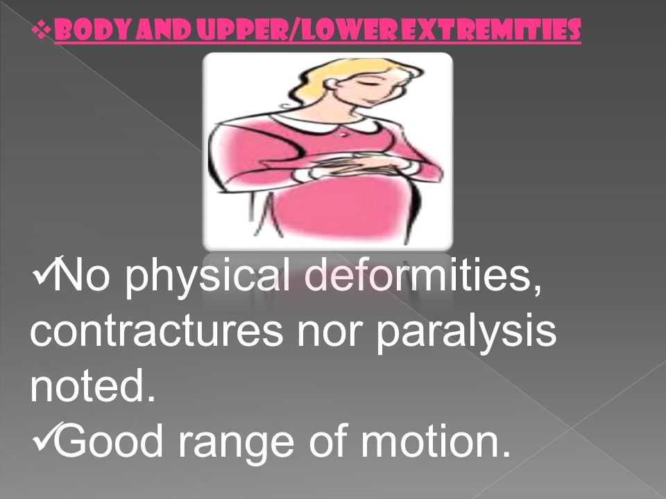 No physical deformities, contractures nor paralysis noted.