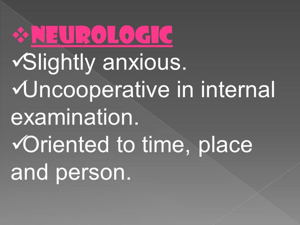 NEUROLOGIC Slightly anxious. Uncooperative in internal examination.