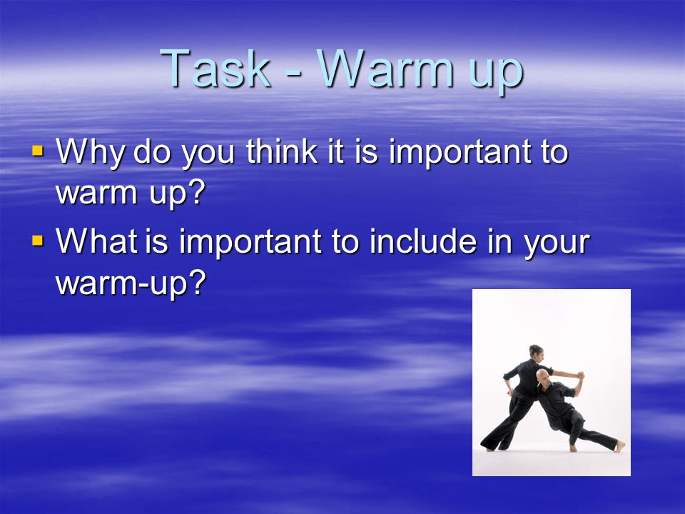 Task - Warm up Why do you think it is important to warm up