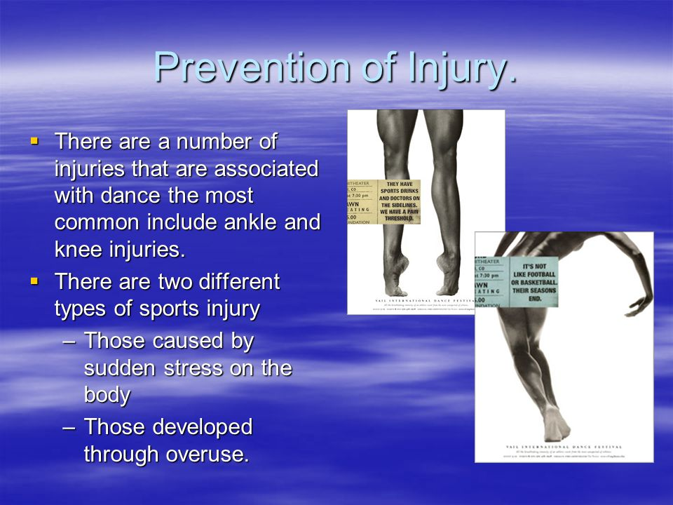 Prevention of Injury. There are a number of injuries that are associated with dance the most common include ankle and knee injuries.