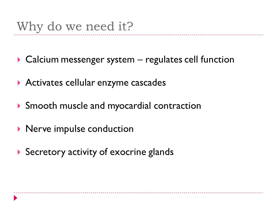 Why do we need it Calcium messenger system – regulates cell function