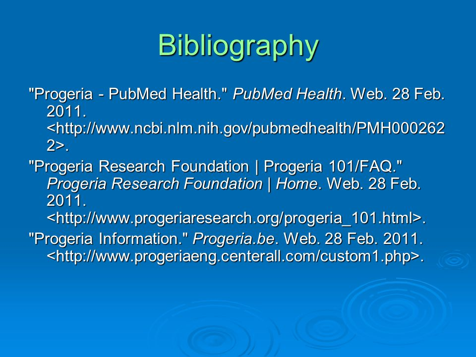 Bibliography Progeria - PubMed Health. PubMed Health. Web. 28 Feb. 2011. <http://www.ncbi.nlm.nih.gov/pubmedhealth/PMH0002622>.