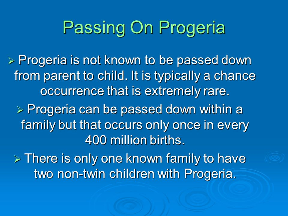 Passing On Progeria Progeria is not known to be passed down from parent to child. It is typically a chance occurrence that is extremely rare.