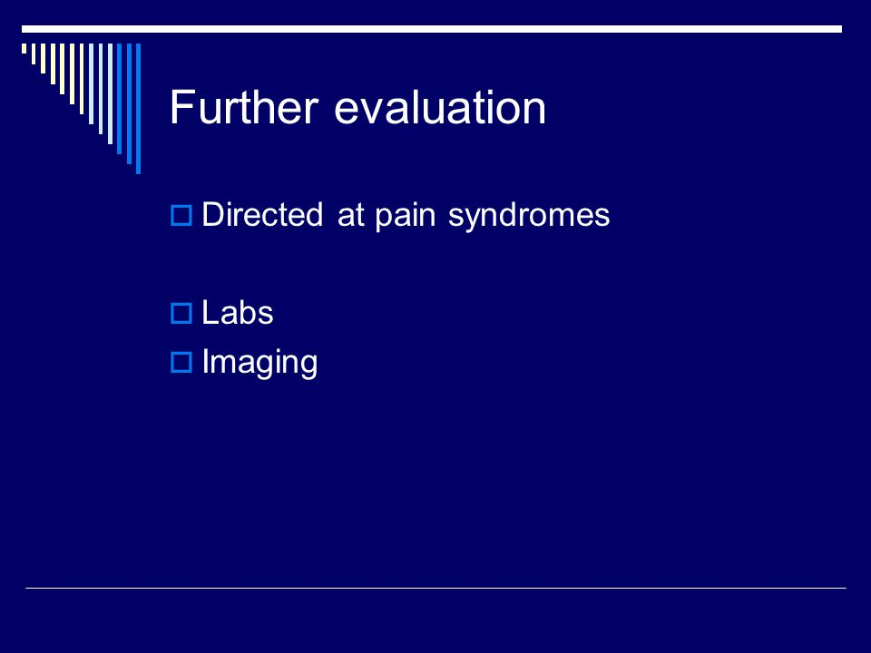 Further evaluation Directed at pain syndromes Labs Imaging