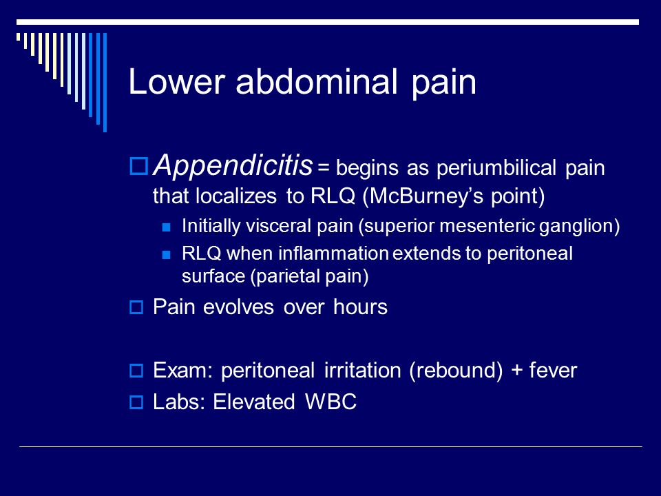 Lower abdominal pain Appendicitis = begins as periumbilical pain that localizes to RLQ (McBurney's point)