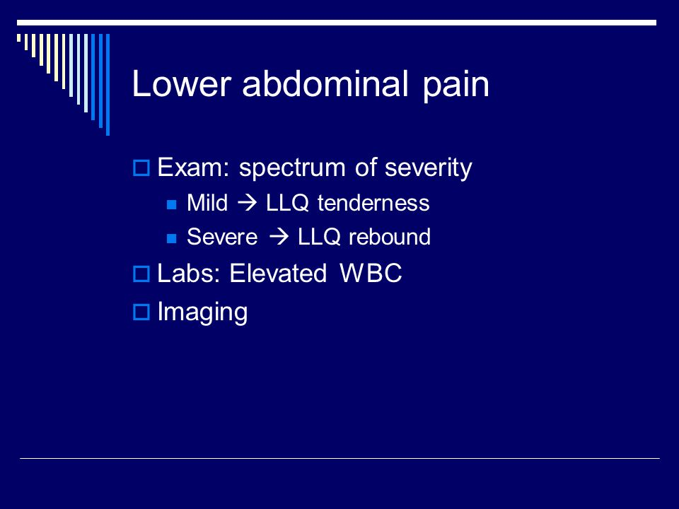 Lower abdominal pain Exam: spectrum of severity Labs: Elevated WBC