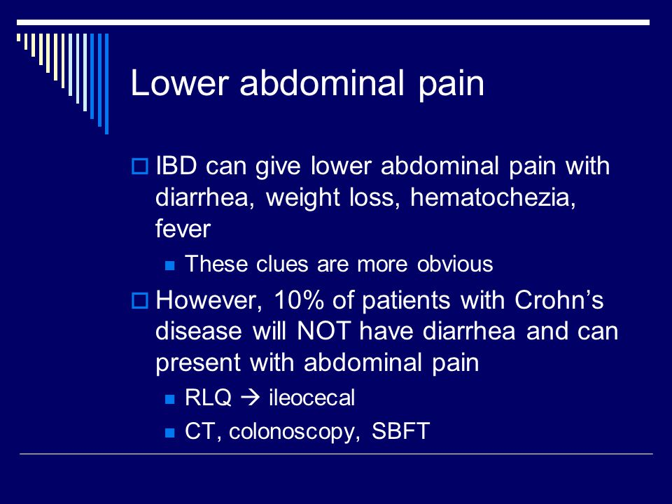 Lower abdominal pain IBD can give lower abdominal pain with diarrhea, weight loss, hematochezia, fever.