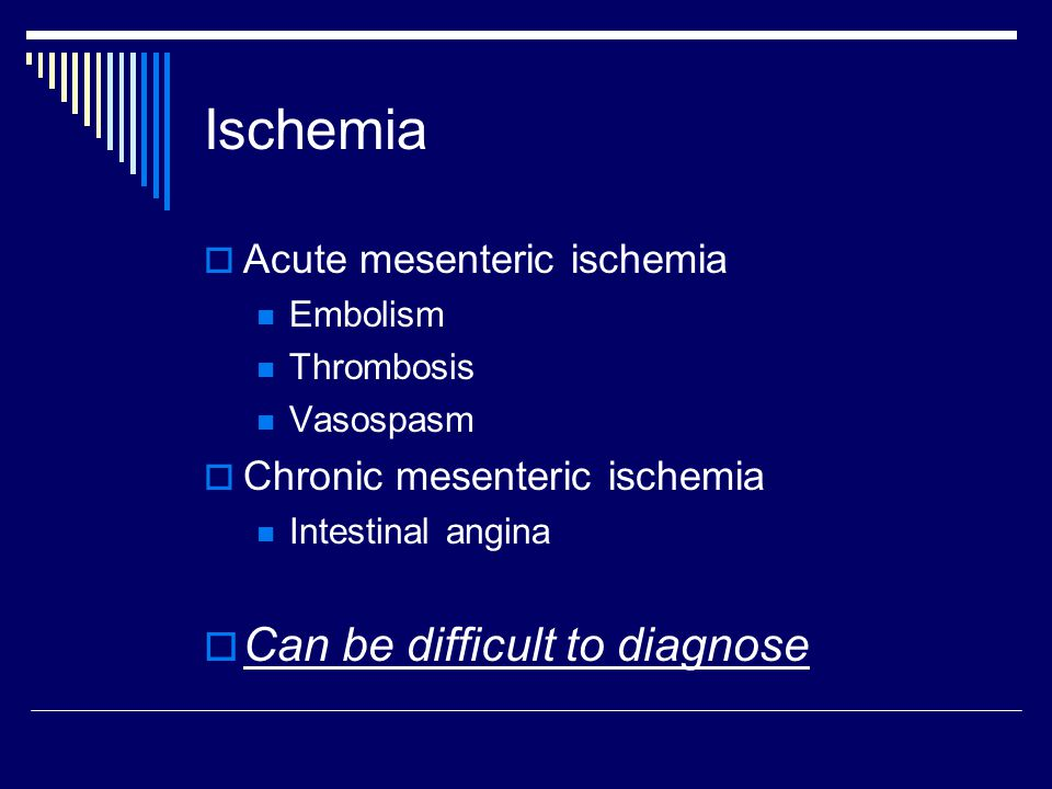 Ischemia Can be difficult to diagnose Acute mesenteric ischemia
