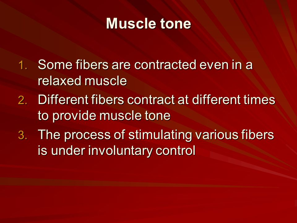 Muscle tone Some fibers are contracted even in a relaxed muscle