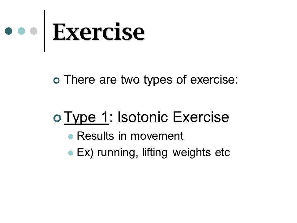 Exercise Type 1: Isotonic Exercise There are two types of exercise: