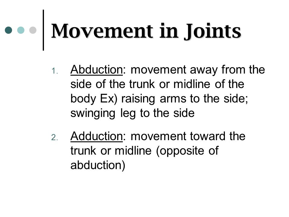 Movement in Joints Abduction: movement away from the side of the trunk or midline of the body Ex) raising arms to the side; swinging leg to the side.