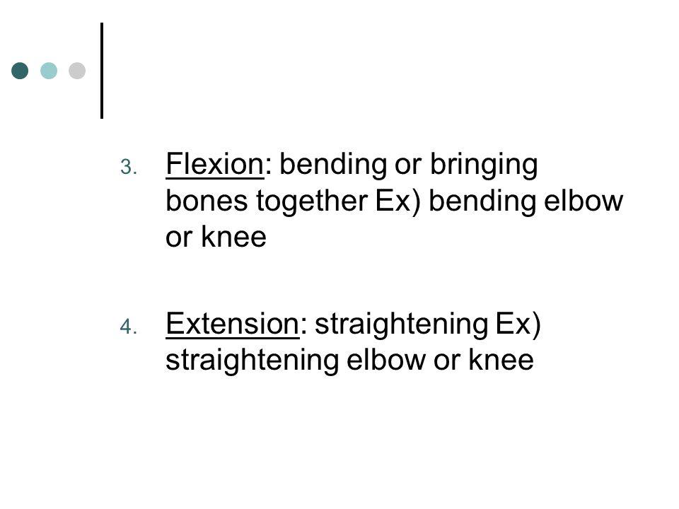 Flexion: bending or bringing bones together Ex) bending elbow or knee