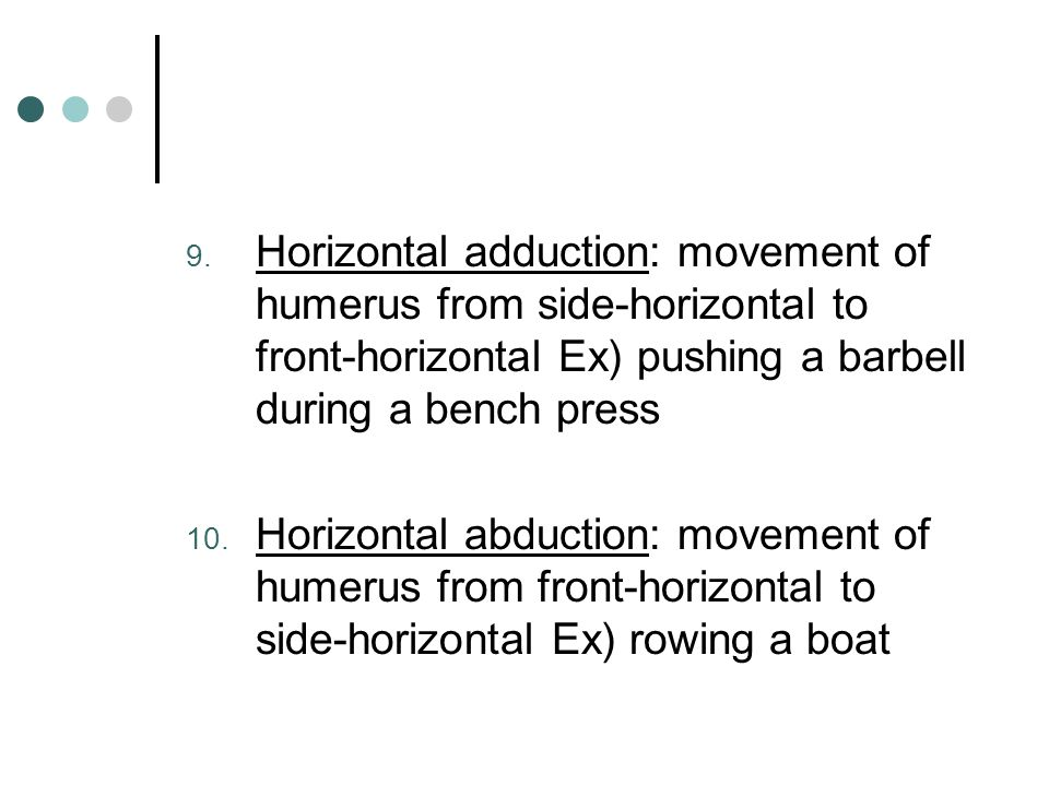Horizontal adduction: movement of humerus from side-horizontal to front-horizontal Ex) pushing a barbell during a bench press