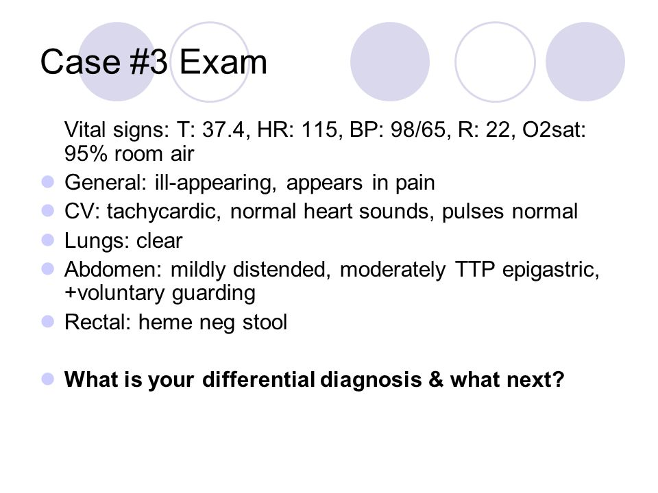 Case #3 Exam Vital signs: T: 37.4, HR: 115, BP: 98/65, R: 22, O2sat: 95% room air. General: ill-appearing, appears in pain.