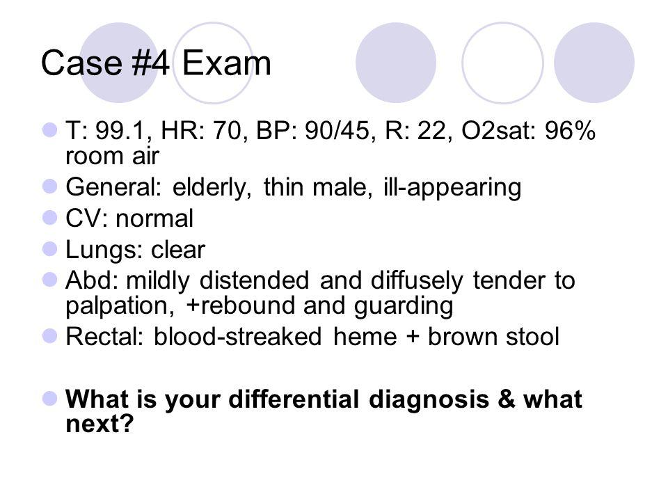 Case #4 Exam T: 99.1, HR: 70, BP: 90/45, R: 22, O2sat: 96% room air
