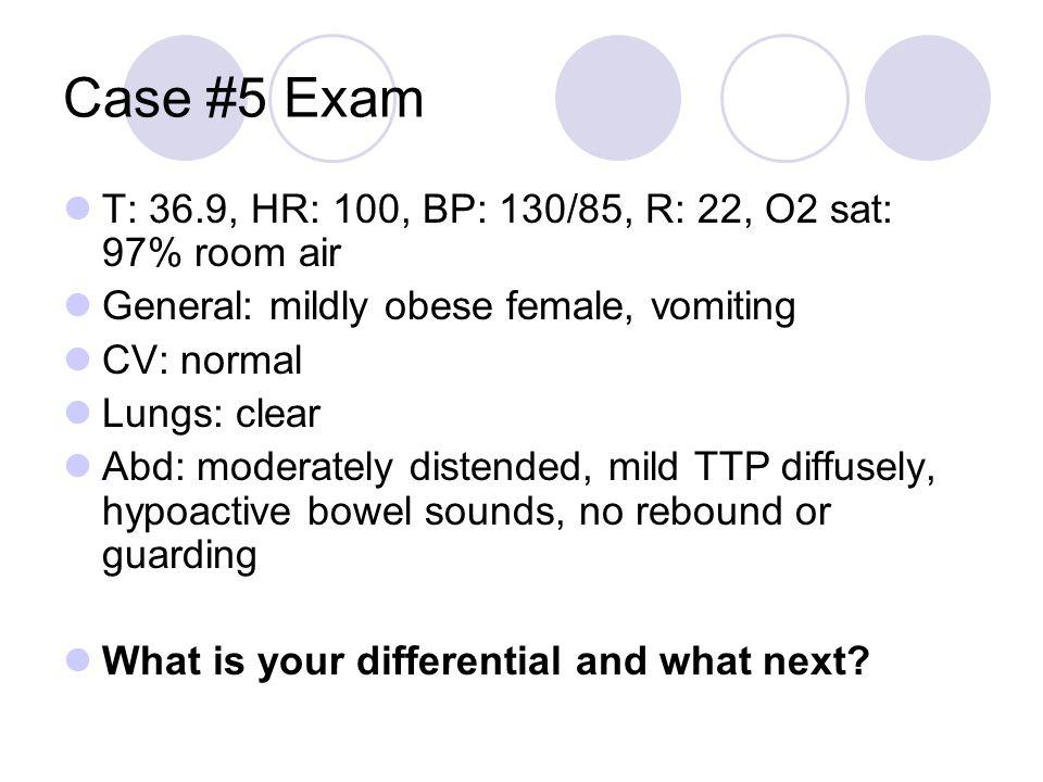 Case #5 Exam T: 36.9, HR: 100, BP: 130/85, R: 22, O2 sat: 97% room air