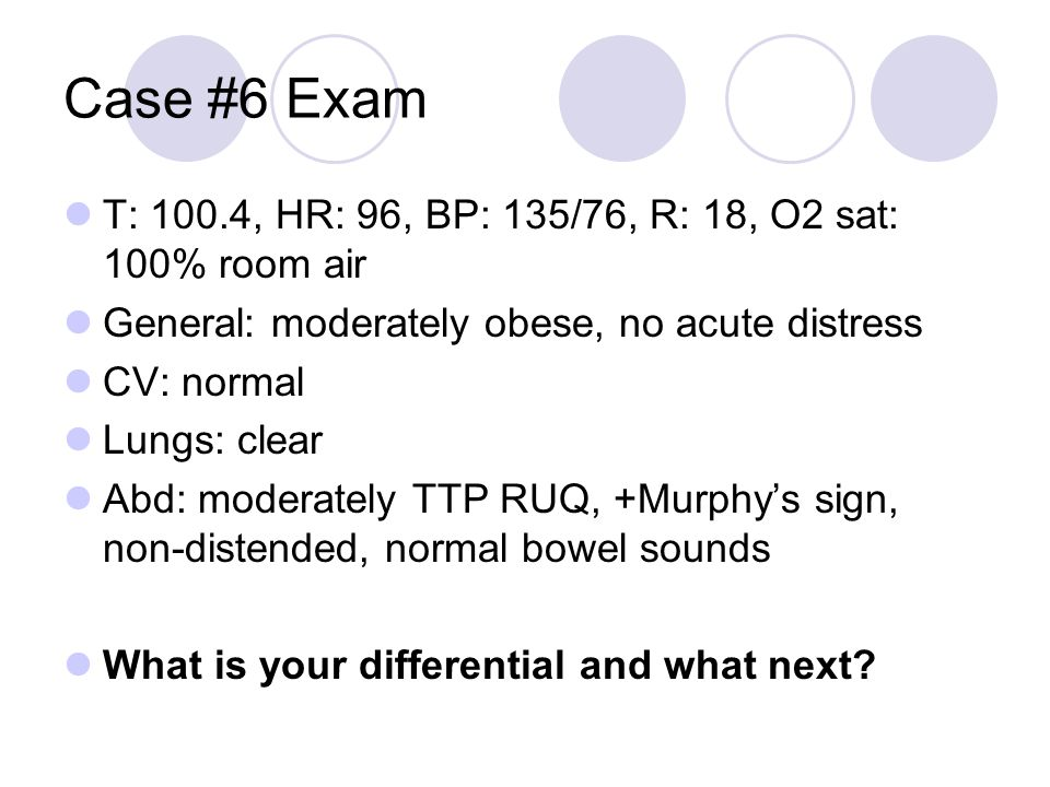 Case #6 Exam T: 100.4, HR: 96, BP: 135/76, R: 18, O2 sat: 100% room air. General: moderately obese, no acute distress.