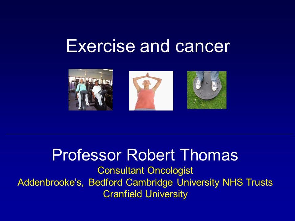 Exercise and cancer Professor Robert Thomas Consultant Oncologist
