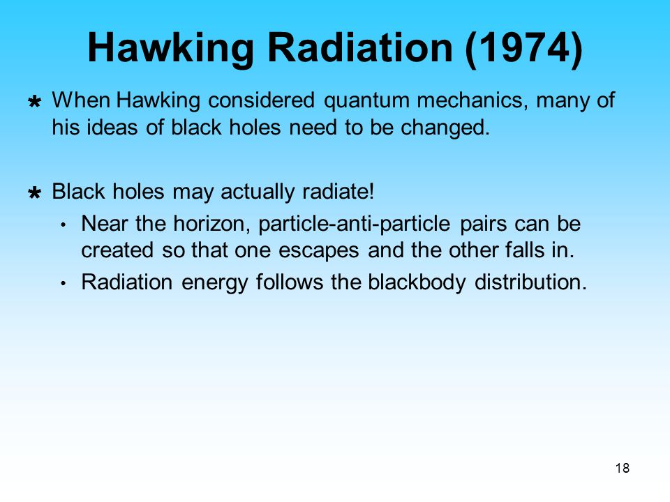 Hawking Radiation (1974) When Hawking considered quantum mechanics, many of his ideas of black holes need to be changed.