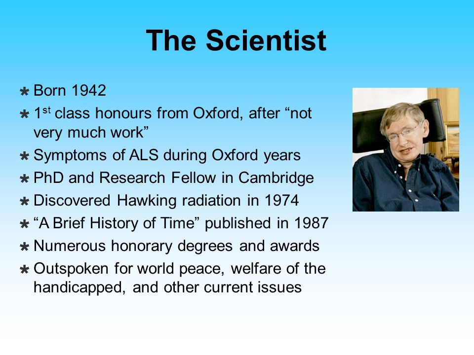 The Scientist Born 1942. 1st class honours from Oxford, after not very much work Symptoms of ALS during Oxford years.