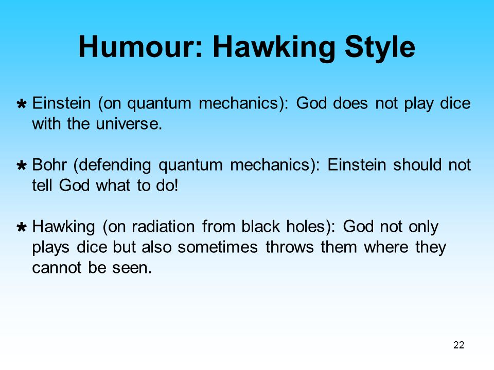 Humour: Hawking Style Einstein (on quantum mechanics): God does not play dice with the universe.
