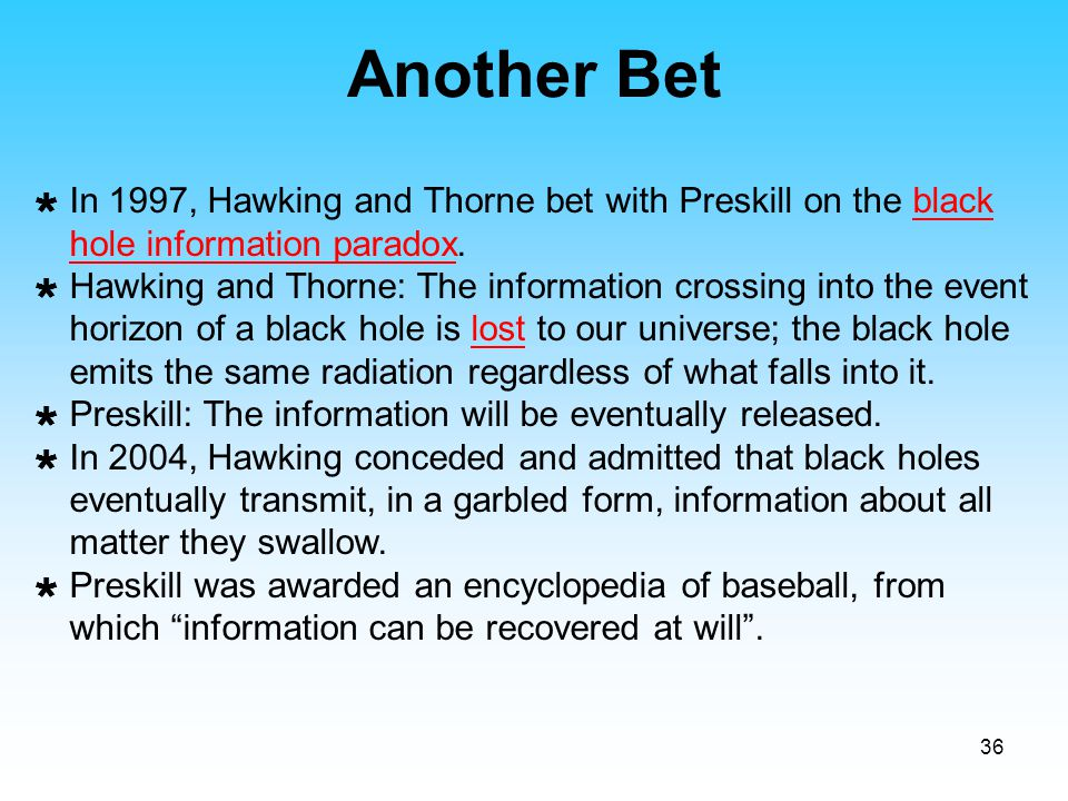 Another Bet In 1997, Hawking and Thorne bet with Preskill on the black hole information paradox.