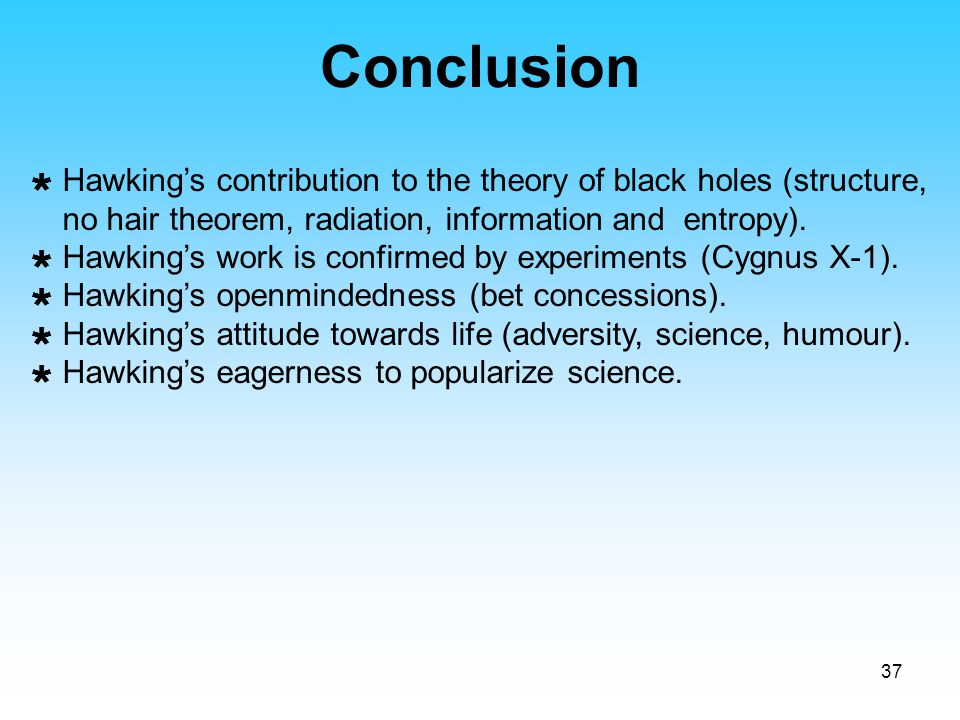Conclusion Hawking's contribution to the theory of black holes (structure, no hair theorem, radiation, information and entropy).